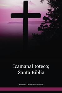 Huasteca Central Nahuatl Language Bible / Icamanal toteco; Santa Biblia (NCHTBL) / Central Huasteca Nahuatl 2005 Edition / Mexico