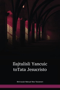 Michoacán Nahuatl Language New Testament / Ilajtulisli Yancuic toTata Jesucristo (NCLTBL) / New Testament in Mixtec, Michoacán / Mexico