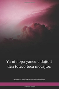 Huasteca Oriental Nahuatl Language New Testament / Ya ni nopa yancuic tlajtoli tlen toteco toca mocajtoc (NHEWBT) / New Testament in Nahuatl, Huasteca Oriental / Mexico