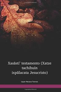 Upper Necaxa Totonac Language New Testament / Xasāsti' testamento (Xatze tachihuīn ixpālacata Jesucristo) (TKUWBT) / New Testament in Totonac, Upper Necaxa / Mexico