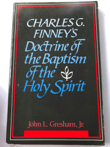 Charles G. Finney's Doctrine of the Baptism of the Holy Spirit by John L. Gresham Jr.