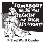 164 THE FRED WOLFF COMBO - SOMEBODY ELSE WAS SUCKIN' MY DICK LAST NIGHT / SCRATCHIN' AND WHAMMIN' (164)