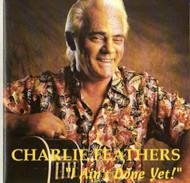 CHARLIE FEATHERS - I AIN'T DONE YET (CD)