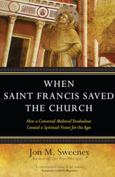 When Saint Francis Saved the Church: How a Converted Medieval Troubadour Created a Spiritual Vision for the Ages