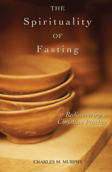 The Spirituality of Fasting: Rediscovering a Christian Practice