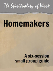 The Spirituality of Work (eResource): Homemakers - Small Group Guide