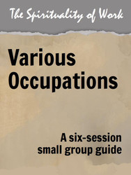 The Spirituality of Work (eResource): Various Occupations - Small Group Guide