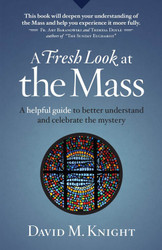 A Fresh Look at the Mass: A Helpful Guide to Better Understand and Celebrate the Mystery
