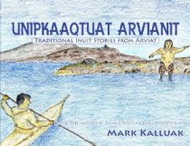 Unipkaaqtuat Arvianit: Traditional Inuit Stories from Arviat, Volume 1 (Inuktituk-English)