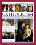 The Complete Visual Guide to Catholicismm: A Comprehensive Guide to the History, Philosophy and Practice of Catholic Christianity, with Over 500 Beautiful Illustrations cover photo