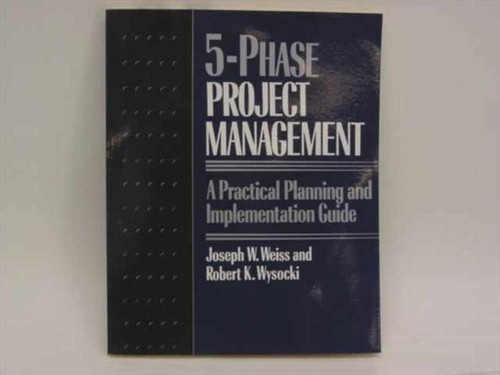 Weiss, Joseph W. and Wysocki, Robert K. 5-Phase Project Management  A Practical Planning and Implementation Guide
