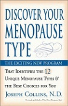 """Discover Your Menopause Type, by Joseph J Collins, RN, ND redefined menopause as a natural transition in which every woman is different. This book revealed that the """"one-size-fits-all"""" approach that has been used by both mainstream and holistic practitioners was ineffective in guiding women through this natural transition. Discover Your Menopause Type is the authoritative guide on Menopause Type® identification and management. Based on widespread clinical experience, extensive review of lab tests and exhaustive review of scientific literature, this book presents clear and practical information on identifying and treating the unique Menopause Type® of each woman."""