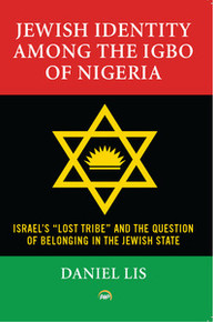"JEWISH IDENTITY AMONG THE IGBO OF NIGERIA: Israel's ""Lost Tribe"" and the Question of Belonging in the Jewish State, by Daniel Lis"