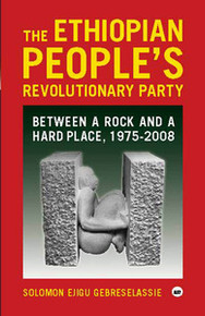 THE ETHIOPIAN PEOPLE'S REVOLUTIONARY PARTY: Between a Rock and a Hard Place, 1975-2008, by Solomon Ejigu Gebreselassie