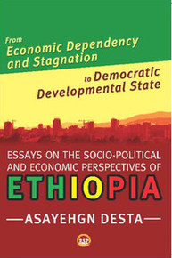 FROM ECONOMIC DEPENDENCY AND STAGNATION TO DEMOCRATIC DEVELOPMENTAL STATE: Essays on the Socio-Political and Economic Perspectrives on Ethiopia, by Asayehgn Desta