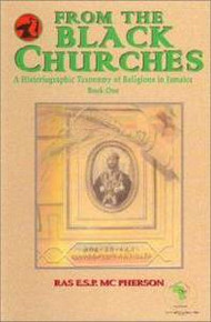 FROM THE BLACK CHURCHES: A Historiographic Taxonomy of Religions in Jamaica Book One, Ras E.S.P. MC Pherson