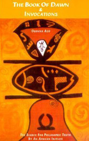 THE BOOK OF DAWN AND INVOCATIONS: The Search for Philosophic Truth by an African Initiate, by Ogonna Agu