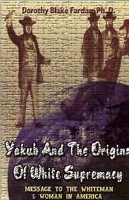 YAKUB AND THE ORIGINS OF WHITE SUPREMACY: Message to the Whiteman and Woman in America, by Dorothy Black Fardan