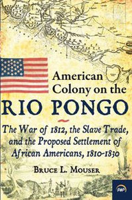 AMERICAN COLONY ON THE RIO PONGO: The War of 1812, the Slave Trade, and the Proposed Settlement of African Americans, 1810-1830, by Bruce L. Mouser