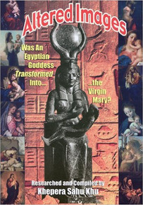 ALTERED IMAGES: Was an Egyptian Goddess Transformed Into...the Virgin Mary?, by Khepera Sahu Khu