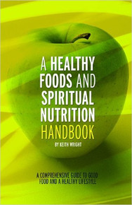 A Healthy Foods and Spiritual Nutrition Handbook: A Comprehensive Guide to Good Food and a Healthy Lifestyle, by Keith Wright