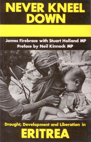 NEVER KNEEL DOWN: Drought, Development and Liberation in Eritrea, by James Firebrace & Stuart Holland (HARDCOVER)