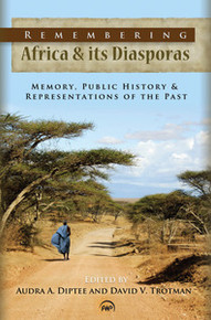 REMEMBERING AFRICA & ITS DIASPORAS: Memory, Public History & Representations of the Past, Edited by Audra A. Diptee and David V. Trotman