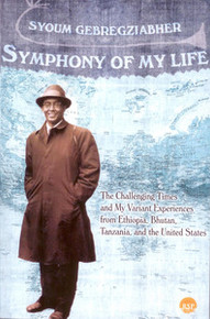 SYMPHONY OF MY LIFE: The Challenging Times of My Variant Experiences from Ethiopia, Bhutan, Tanzania, and the United States, by Syoum Gebregziabher