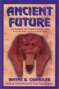 ANCIENT FUTURE: The Teachings and Prophetic Wisdom of the Seven Hermetic Laws of Ancient Egypt, by Wayne B. Chandler, with an Introduction by Ivan Van Sertima