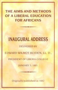 THE AIMS AND METHODS OF A LIBERAL EDUCATION FOR AFRICANS: Inaugural Address, Delivered by Edward Wilmot Blyden, LL.D