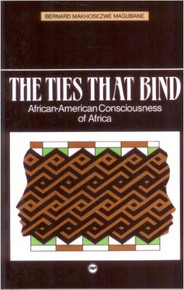 THE TIES THAT BIND: African-American Consciousness of Africa, by Bernard Makhosezwe Magubane