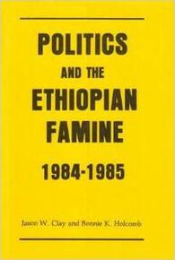 POLITICS AND THE ETHIOPIAN FAMINE 1984-1985, by Jason W. Clay & Bonnie K. Holcomb