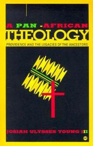 A PAN-AFRICAN THEOLOGY: Providence and the Legacies of the Ancestors, by Josiah Ulysses Young III