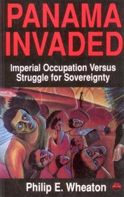PANAMA INVADED: Imperial Occupation Versus Struggle for Sovereignty, by Philip E. Wheaton