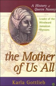 THE MOTHER OF US ALL: A History of Queen Nanny, Leader of the Winward Jamaican Maroons, by Karla Gottlieb
