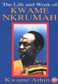 THE LIFE AND WORK OF KWAME NKRUMAH, Edited by Kwame Arhin