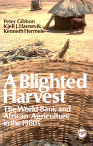 A BLIGHTED HARVEST: The World Bank and African Agriculture in the 1980s, by Peter Gibbon, Kjell J. Havnevik and Kenneth Hermele