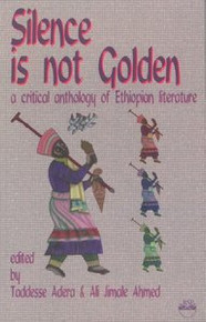SILENCE IS NOT GOLDEN: A Critical Anthology of Ethiopian Literature, Edited by Taddesse Adera & Ali Jimale Ahmed