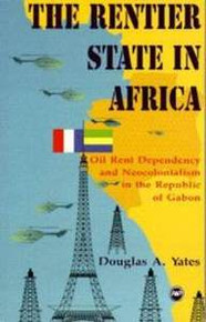 RENTIER STATE IN AFRICA: Oil Rent Dependency and Neocolonialism in the Republic of Gabon, by Douglas A. Yates