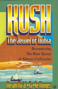 KUSH, THE JEWEL OF NUBIA: Reconnecting the Root System of African Civilization, by Miriam Ma'at-Ka-Re Monges