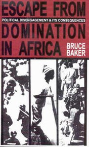 ESCAPE FROM DOMINATION IN AFRICA: Political Disengagement and its Consequences, by Bruce Baker