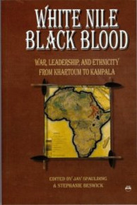 WHITE NILE, BLACK BLOOD: War, Leadership, and Ethnicity From Khartoum to Kampala, Edited by Jay Spaulding and Stephanie Beswick