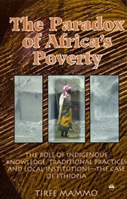 THE PARADOX OF AFRICA'S POVERTY: The Role of Indigenous Knowledge, Traditional Practices and Local Institutions--The Case of Ethiopia, by Tirfe Mammo
