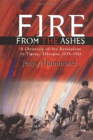 FIRE FROM THE ASHES: A Chronicle of the Revolution in Tigray, Ethiopia, 1975-1991, by Jenny Hammond