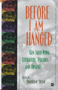 BEFORE I AM HANGED: Ken Saro-Wiwa, Literature, Politics and Dissent, Edited by Onookome Okome