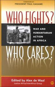 WHO FIGHTS? WHO CARES? War and Humanitarian Action in Africa, Edited by Alex de Waal