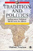 TRADITION AND POLITICS: Indigenous Political Structures in Africa, Edited by Olufemi Vaughan