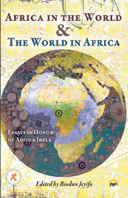 AFRICA IN THE WORLD & THE WORLD IN AFRICA: Essays in Honor of Abiola Irele, Edited by Biodun Jeyifo