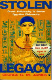 STOLEN LEGACY: Greek Philosophy is Stolen Egyptian Philosophy, by George G.M. James