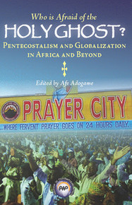 WHO IS AFRAID OF THE HOLY GHOST? Pentecostalism and Globalization in Africa and Beyond, Edited by Afe Adogame
